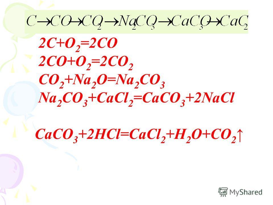 2С+О 2 =2СО 2СО+О 2 =2СО 2 СО 2 +Na 2 O=Na 2 CO 3 Na 2 CO 3 +CaCl 2 =CaCO 3 +2NaCl CaCO 3 +2HCl=CaCl 2 +H 2 O+CO 2