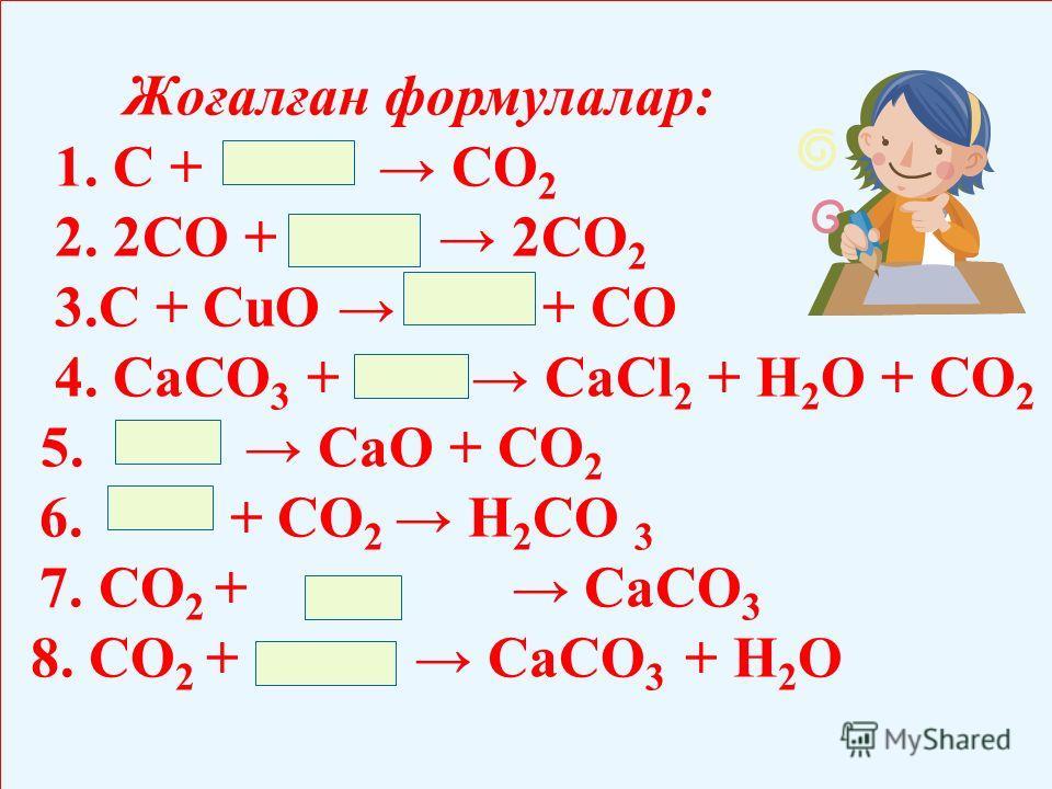 Жоғалған формулалар: 1. С + СО 2 2. 2СО + 2СО 2 3.С + СuО + СО 4. СаСО 3 + СаСl 2 + Н 2 О + СО 2 5. СаО + СО 2 6. + СО 2 Н 2 СО 3 7. СО 2 + СаСО 3 8. СО 2 + СаСО 3 + Н 2 О