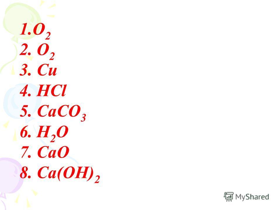 1.О 2 2. О 2 3. Cu 4. HCl 5. CaCO 3 6. H 2 O 7. CaO 8. Ca(OH) 2
