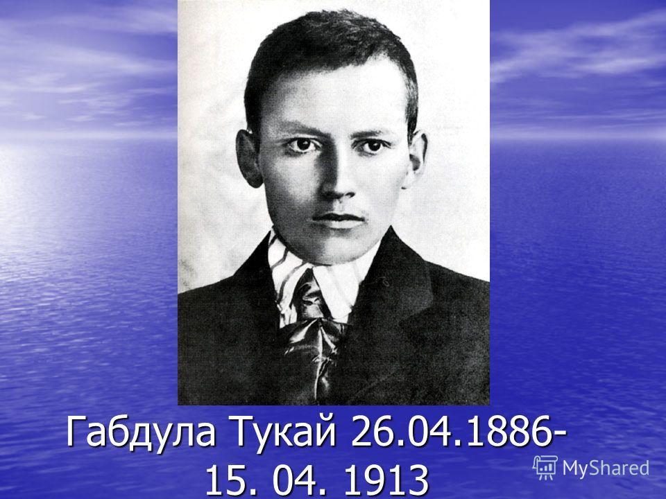 Габдула Тукай 26.04.1886- 15. 04. 1913