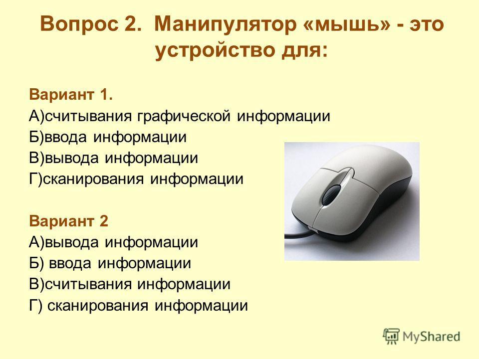 Вопрос 2. Манипулятор «мышь» - это устройство для: Вариант 1. А)считывания графической информации Б)ввода информации В)вывода информации Г)сканирования информации Вариант 2 А)вывода информации Б) ввода информации В)считывания информации Г) сканирован