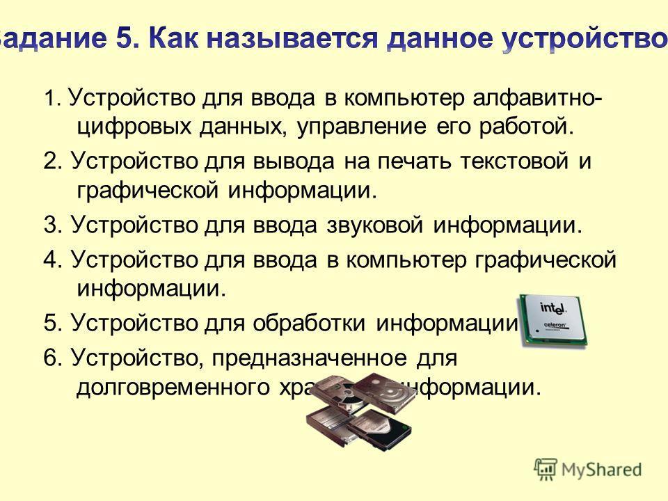 1. Устройство для ввода в компьютер алфавитно- цифровых данных, управление его работой. 2. Устройство для вывода на печать текстовой и графической информации. 3. Устройство для ввода звуковой информации. 4. Устройство для ввода в компьютер графическо