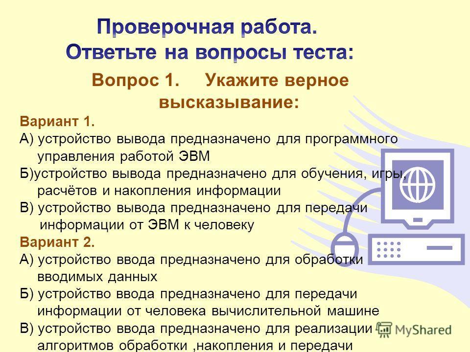 Вопрос 1. Укажите верное высказывание: Вариант 1. А) устройство вывода предназначено для программного управления работой ЭВМ Б)устройство вывода предназначено для обучения, игры, расчётов и накопления информации В) устройство вывода предназначено для