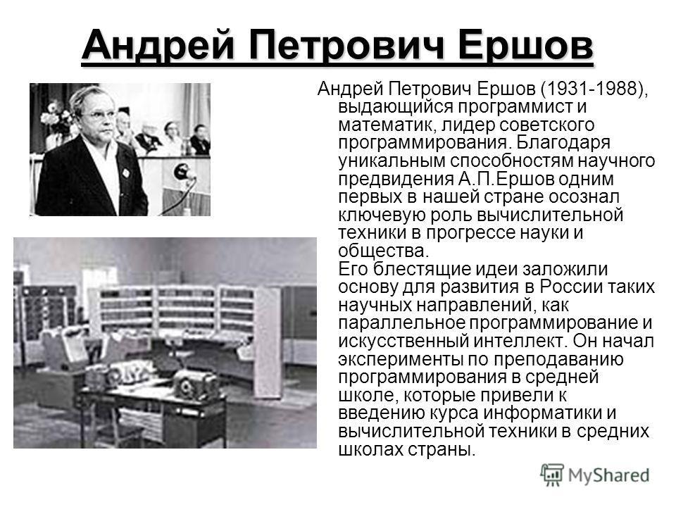 Андрей Петрович Ершов Андрей Петрович Ершов (1931-1988), выдающийся программист и математик, лидер советского программирования. Благодаря уникальным способностям научного предвидения А.П.Ершов одним первых в нашей стране осознал ключевую роль вычисли