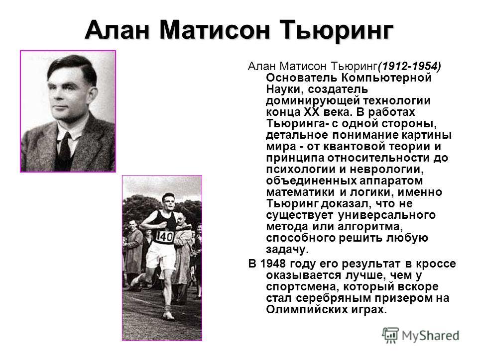 Алан Матисон Тьюринг Алан Матисон Тьюринг(1912-1954) Основатель Компьютерной Науки, создатель доминирующей технологии конца XX века. В работах Тьюринга- с одной стороны, детальное понимание картины мира - от квантовой теории и принципа относительност