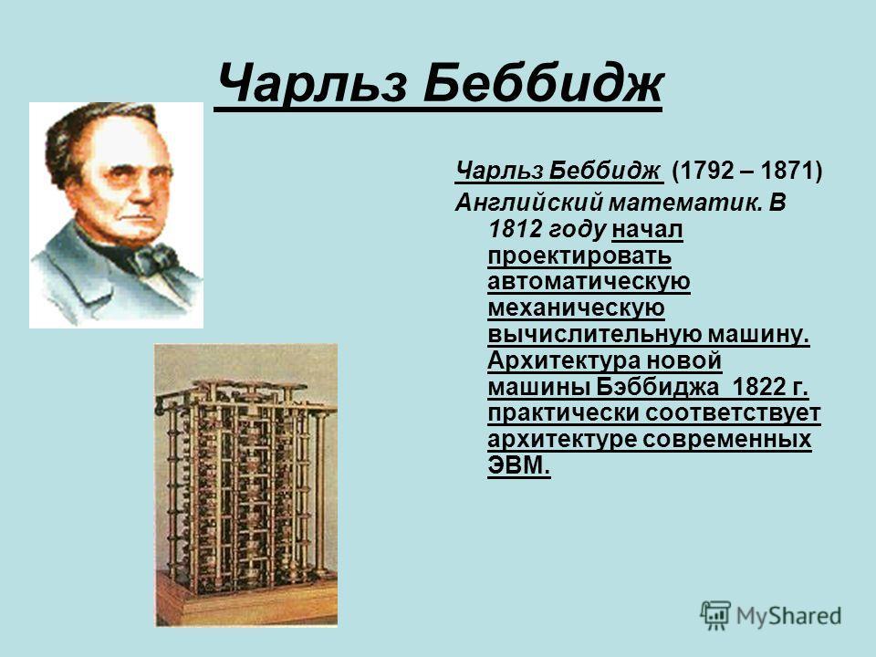 Чарльз Беббидж Чарльз Беббидж (1792 – 1871) Английский математик. В 1812 году начал проектировать автоматическую механическую вычислительную машину. Архитектура новой машины Бэббиджа 1822 г. практически соответствует архитектуре современных ЭВМ.