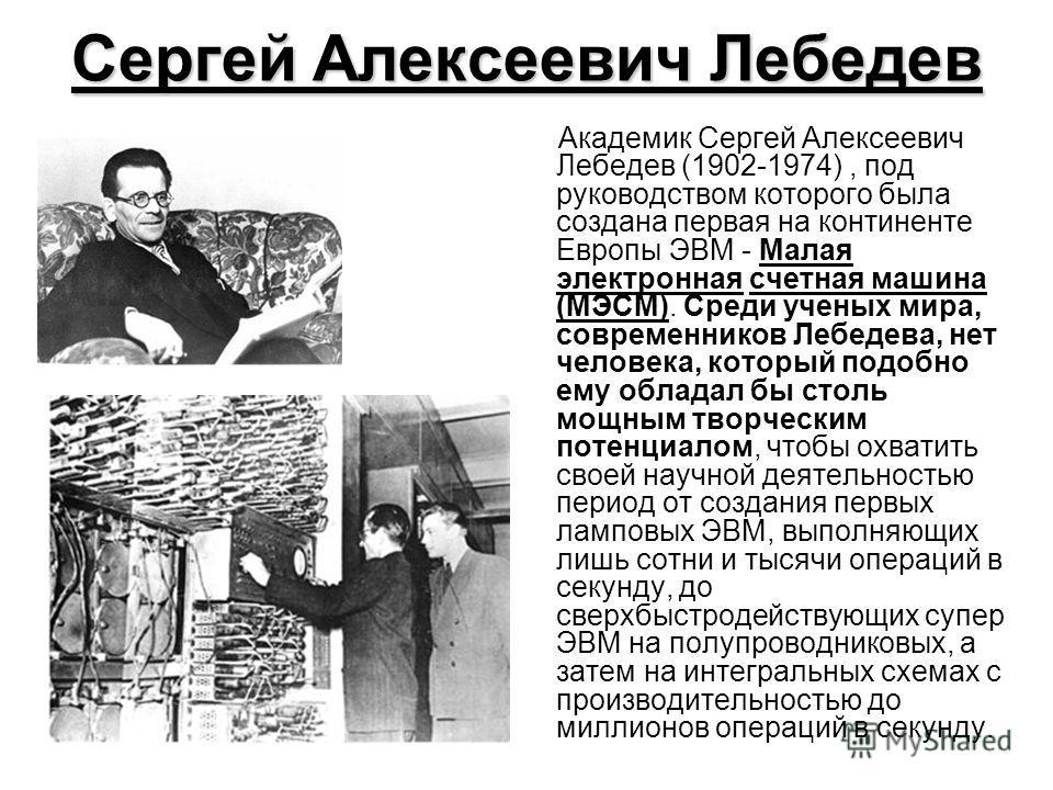 Сергей Алексеевич Лебедев Академик Сергей Алексеевич Лебедев (1902-1974), под руководством которого была создана первая на континенте Европы ЭВМ - Малая электронная счетная машина (МЭСМ). Среди ученых мира, современников Лебедева, нет человека, котор