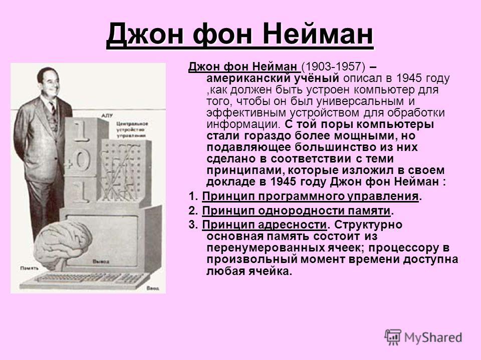 Джон фон Нейман Джон фон Нейман (1903-1957) – американский учёный описал в 1945 году,как должен быть устроен компьютер для того, чтобы он был универсальным и эффективным устройством для обработки информации. С той поры компьютеры стали гораздо более
