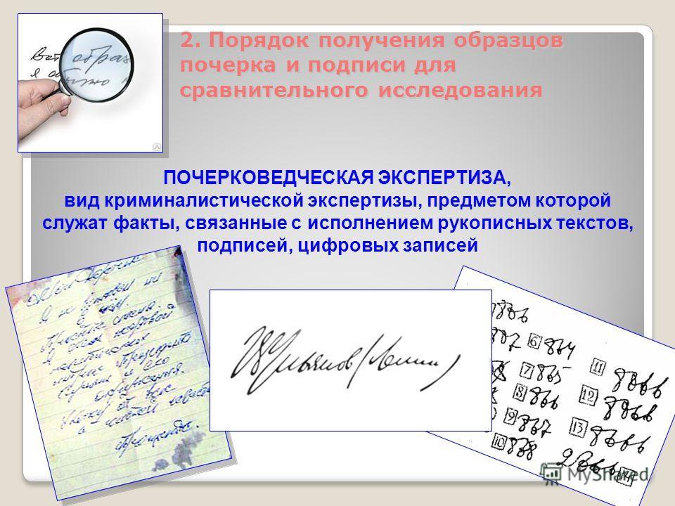 2. Порядок получения образцов почерка и подписи для сравнительного исследования ПОЧЕРКОВЕДЧЕСКАЯ ЭКСПЕРТИЗА, вид криминалистической экспертизы, предметом которой служат факты, связанные с исполнением рукописных текстов, подписей, цифровых записей