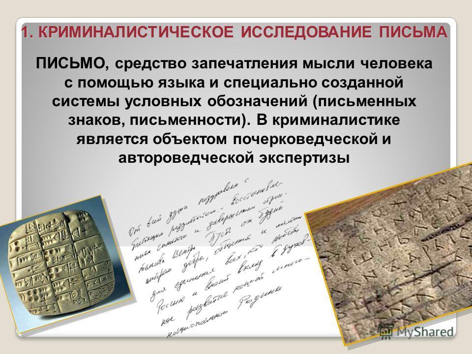ПИСЬМО, средство запечатления мысли человека с помощью языка и специально созданной системы условных обозначений (письменных знаков, письменности). В криминалистике является объектом почерковедческой и автороведческой экспертизы 1.КРИМИНАЛИСТИЧЕСКОЕ
