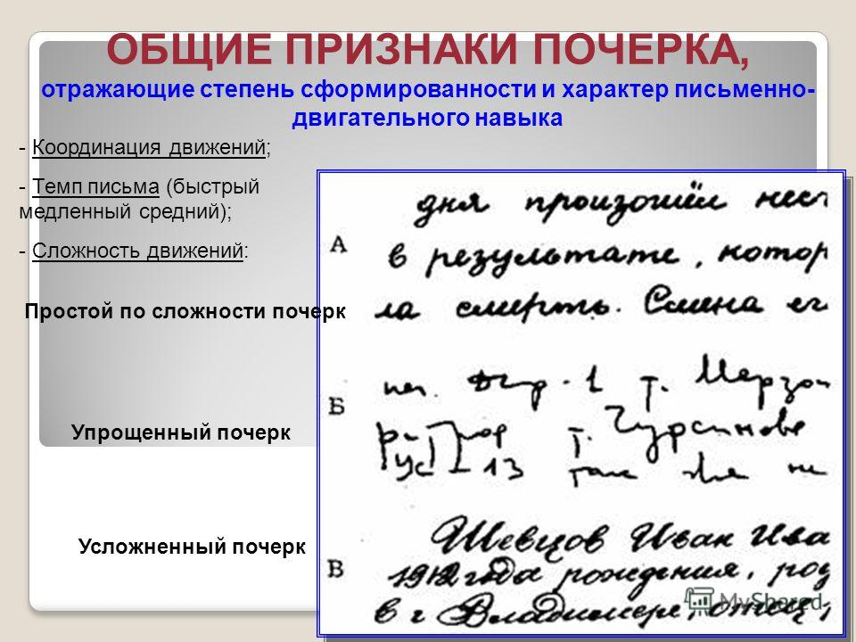 ОБЩИЕ ПРИЗНАКИ ПОЧЕРКА, отражающие степень сформированности и характер письменно- двигательного навыка Простой по сложности почерк Усложненный почерк Упрощенный почерк - Координация движений; - Темп письма (быстрый медленный средний); - Сложность дви