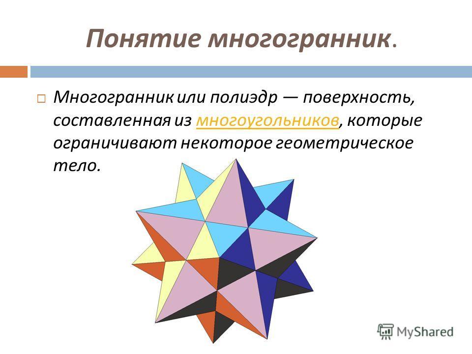 Понятие многогранник. Многогранник или полиэдр поверхность, составленная из многоугольников, которые ограничивают некоторое геометрическое тело. многоугольников