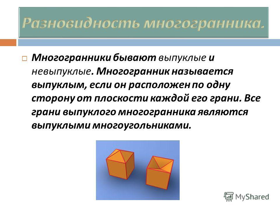 Многогранники бывают выпуклые и невыпуклые. Многогранник называется выпуклым, если он расположен по одну сторону от плоскости каждой его грани. Все грани выпуклого многогранника являются выпуклыми многоугольниками.
