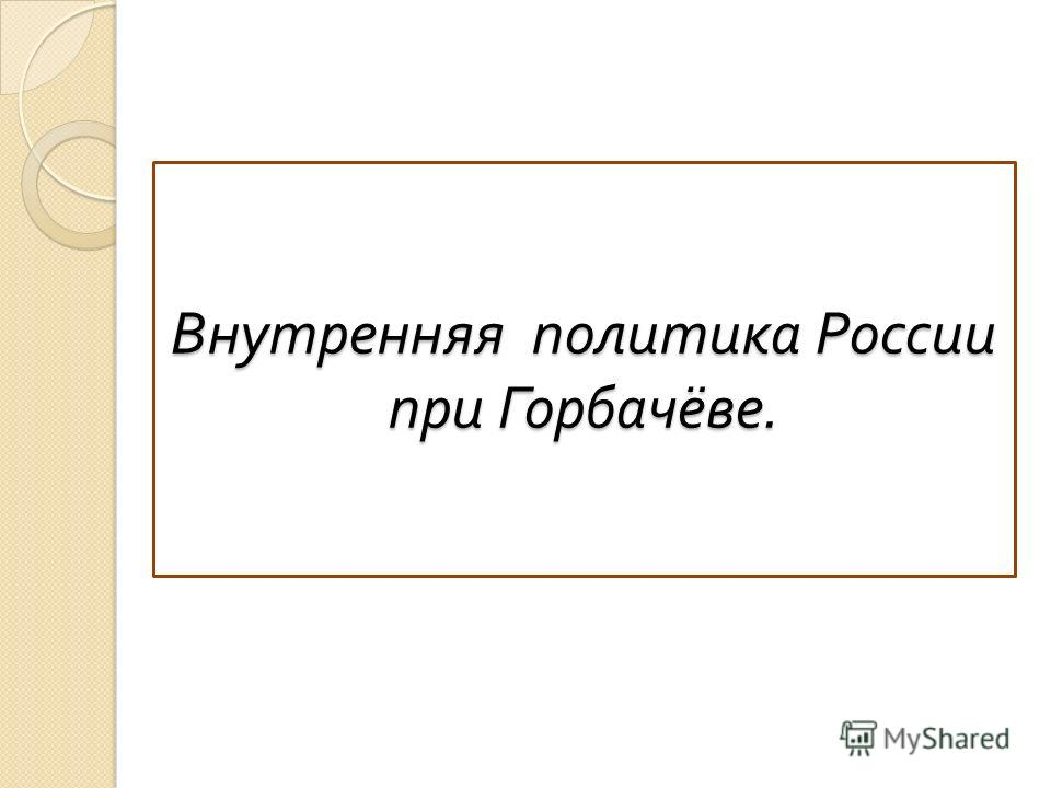 Внутренняя политика России при Горбачёве.