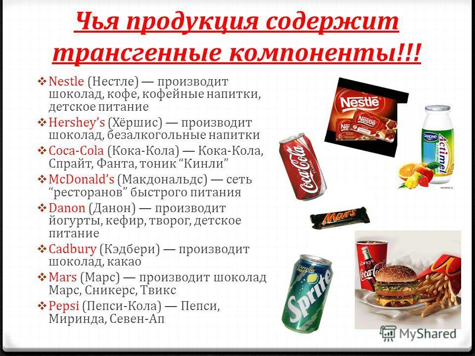 Чья продукция содержит трансгенные компоненты!!! Nestle (Нестле) производит шоколад, кофе, кофейные напитки, детское питание Hersheys (Хёршис) производит шоколад, безалкогольные напитки Coca-Cola (Кока-Кола) Кока-Кола, Спрайт, Фанта, тоник Кинли McDo