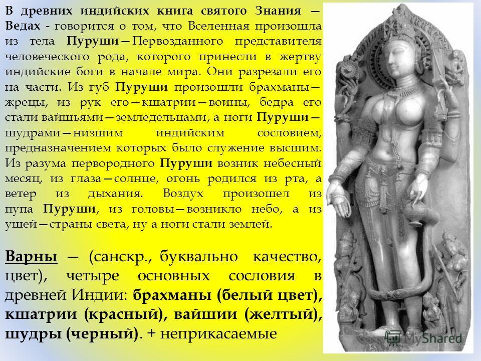В древних индийских книга святого Знания Ведах - говорится о том, что Вселенная произошла из тела Пуруши Первозданного представителя человеческого рода, которого принесли в жертву индийские боги в начале мира. Они разрезали его на части. Из губ Пуруш