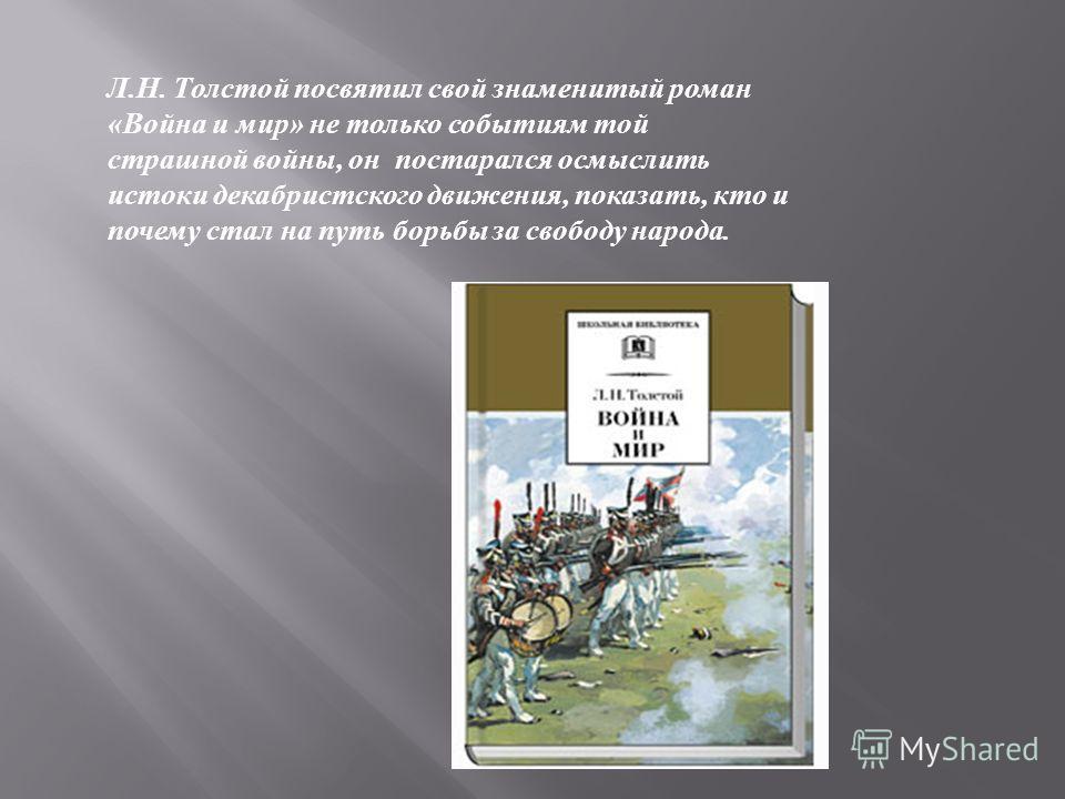 Л. Н. Толстой посвятил свой знаменитый роман « Война и мир » не только событиям той страшной войны, он постарался осмыслить истоки декабристского движения, показать, кто и почему стал на путь борьбы за свободу народа.