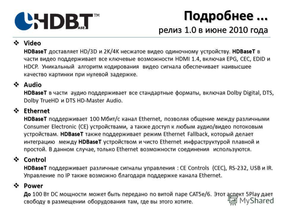 Подробнее... релиз 1.0 в июне 2010 года Video HDBaseT доставляет HD/3D и 2K/4K несжатое видео одиночному устройству. HDBaseT в части видео поддерживает все ключевые возможности HDMI 1.4, включая EPG, CEC, EDID и HDCP. Уникальный алгоритм кодирования