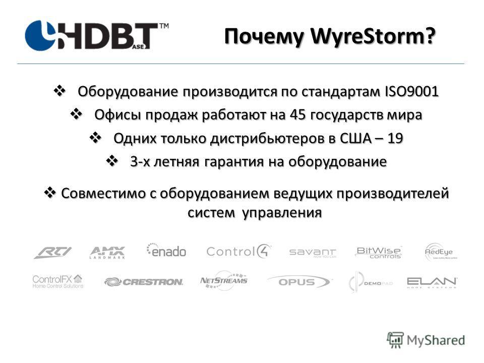 Почему WyreStorm? Оборудование производится по стандартам ISO9001 Оборудование производится по стандартам ISO9001 Офисы продаж работают на 45 государств мира Офисы продаж работают на 45 государств мира Одних только дистрибьютеров в США – 19 Одни