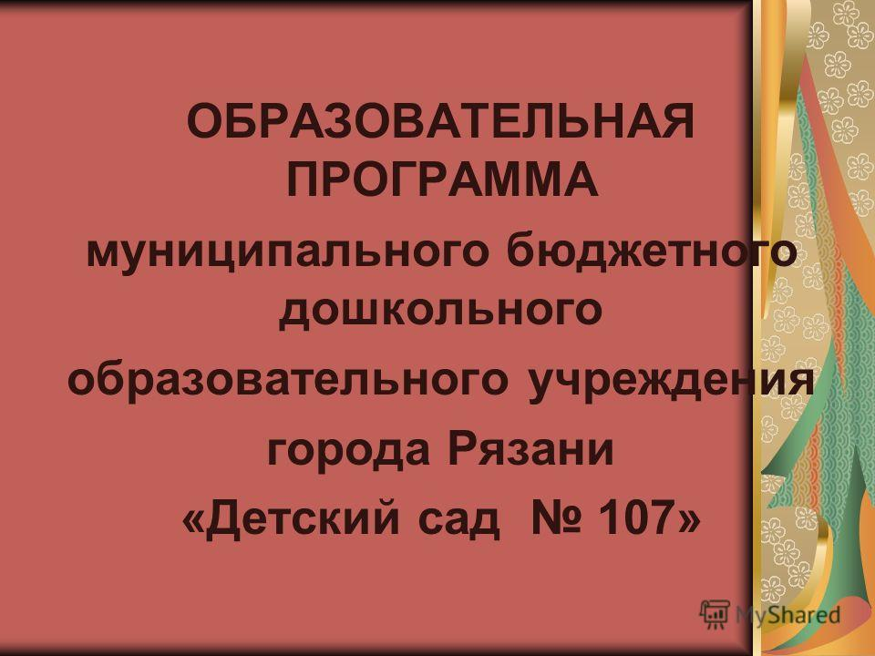 ОБРАЗОВАТЕЛЬНАЯ ПРОГРАММА муниципального бюджетного дошкольного образовательного учреждения города Рязани «Детский сад 107»