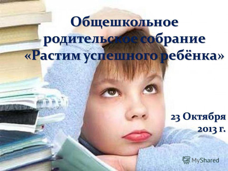 Общешкольное родительское собрание «Растим успешного ребёнка» 23 Октября 2013 г.