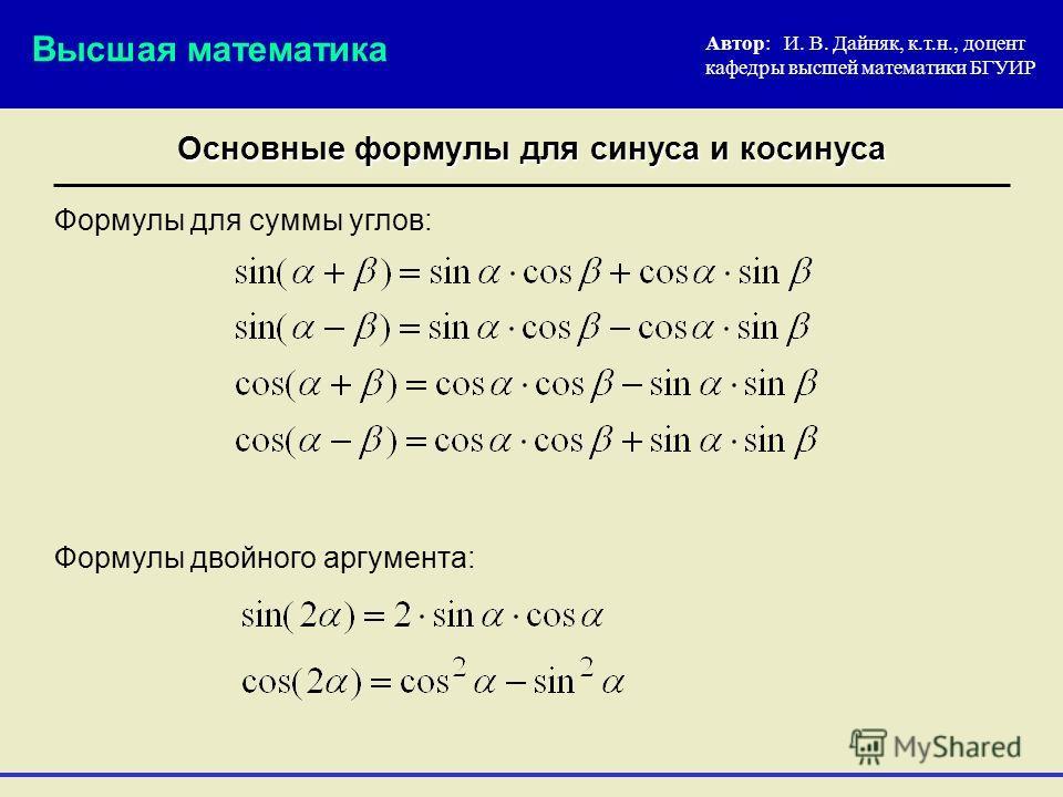 Основные формулы для синуса и косинуса Автор: И. В. Дайняк, к.т.н., доцент кафедры высшей математики БГУИР Формулы для суммы углов: Высшая математика Формулы двойного аргумента: