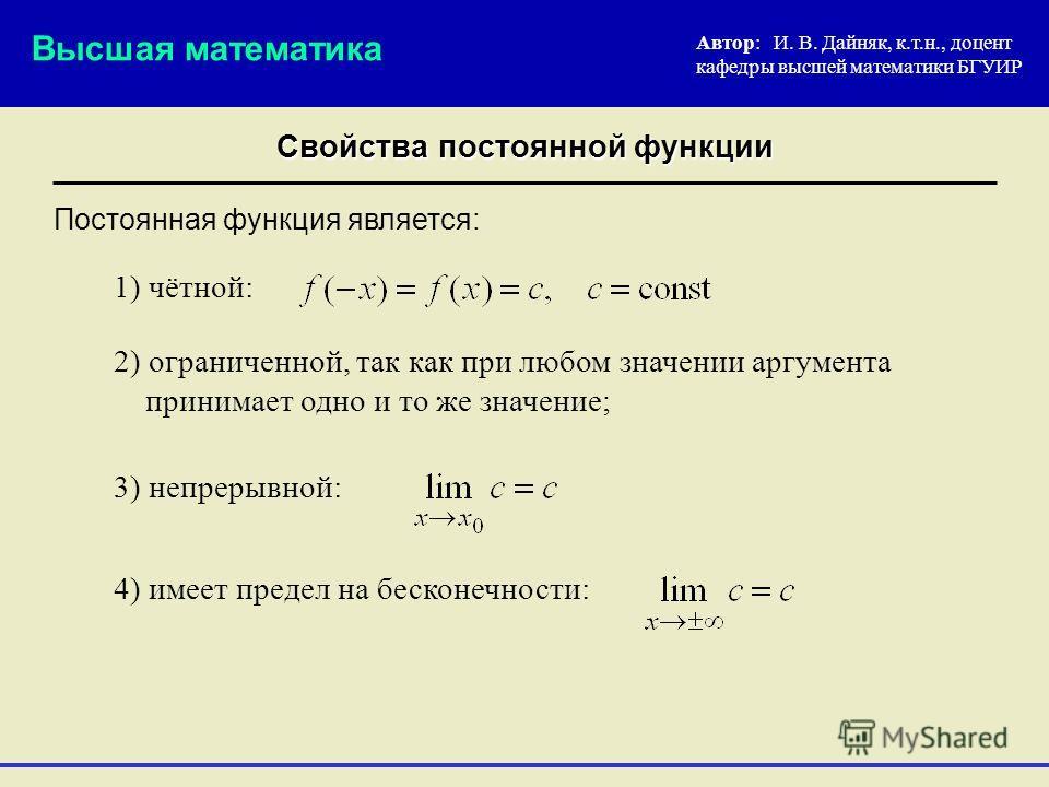 Свойства постоянной функции Автор: И. В. Дайняк, к.т.н., доцент кафедры высшей математики БГУИР 2) ограниченной, так как при любом значении аргумента принимает одно и то же значение; Постоянная функция является: Высшая математика 3) непрерывной: 4) и
