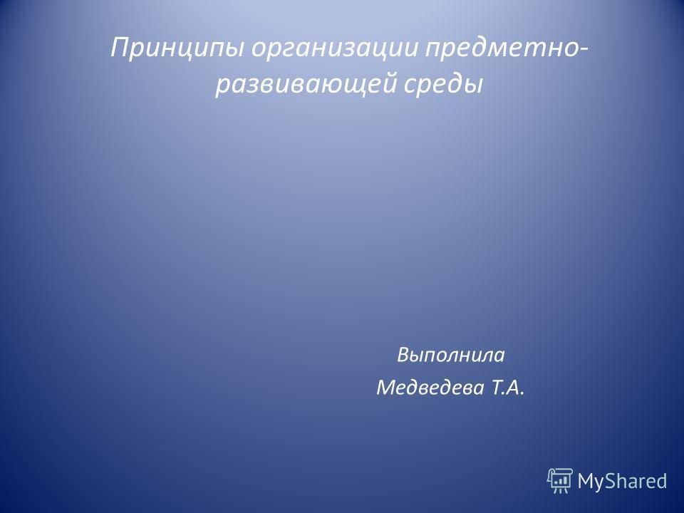 Принципы организации предметно- развивающей среды Выполнила Медведева Т.А.