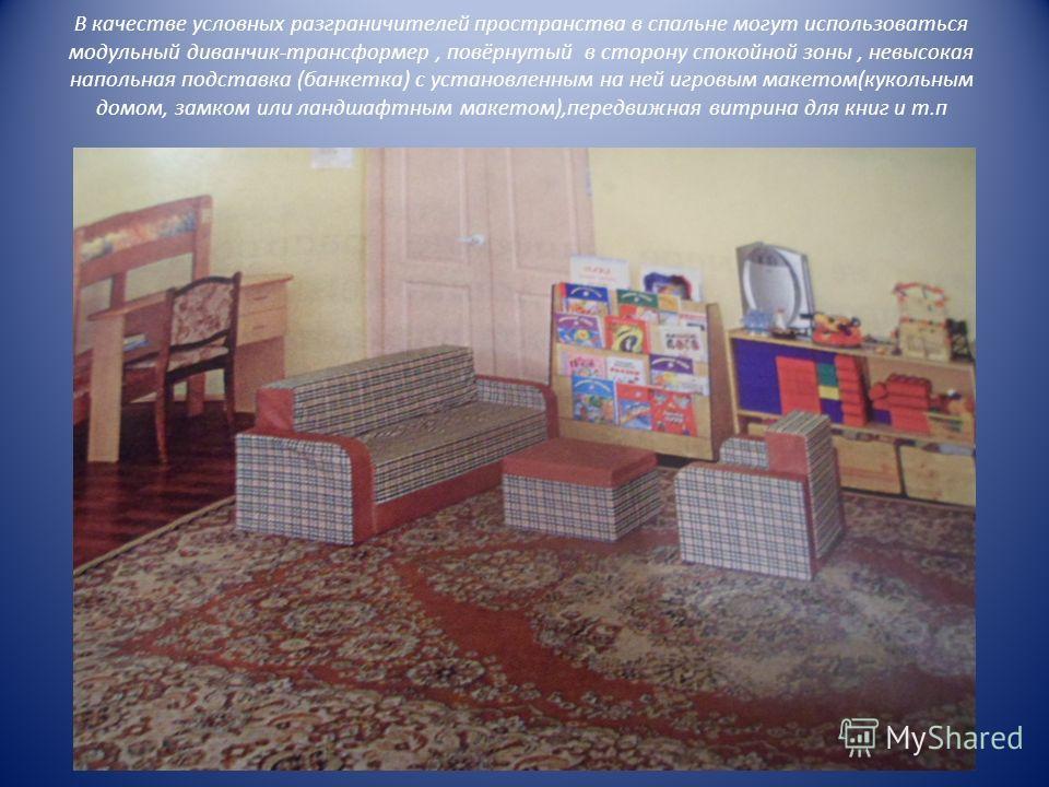 В качестве условных разграничителей пространства в спальне могут использоваться модульный диванчик-трансформер, повёрнутый в сторону спокойной зоны, невысокая напольная подставка (банкетка) с установленным на ней игровым макетом(кукольным домом, замк