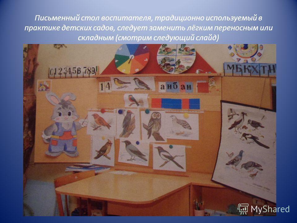Письменный стол воспитателя, традиционно используемый в практике детских садов, следует заменить лёгким переносным или складным (смотрим следующий слайд)