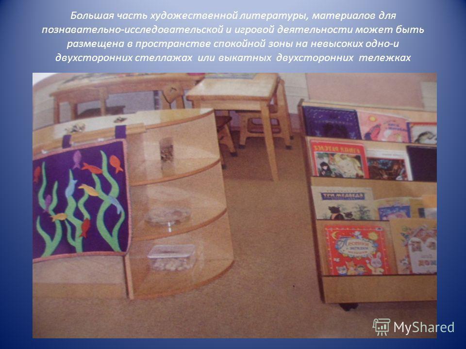 Большая часть художественной литературы, материалов для познавательно-исследовательской и игровой деятельности может быть размещена в пространстве спокойной зоны на невысоких одно-и двухсторонних стеллажах или выкатных двухсторонних тележках