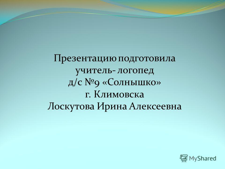 Презентацию подготовила учитель- логопед д/с 9 «Солнышко» г. Климовска Лоскутова Ирина Алексеевна