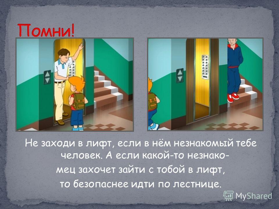 Не заходи в лифт, если в нём незнакомый тебе человек. А если какой-то незнако- мец захочет зайти с тобой в лифт, то безопаснее идти по лестнице.