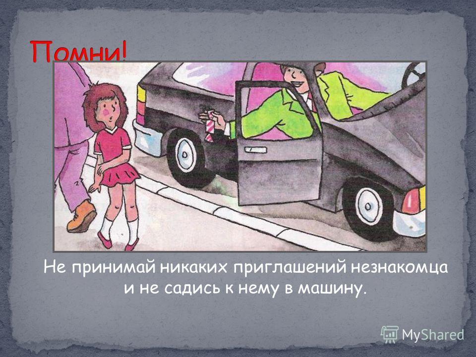 Не принимай никаких приглашений незнакомца и не садись к нему в машину.