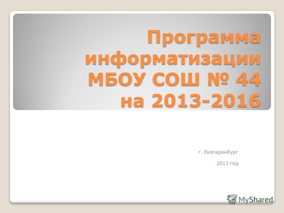Программа информатизации МБОУ СОШ 44 на 2013-2016 г. Екатеринбург 2013 год