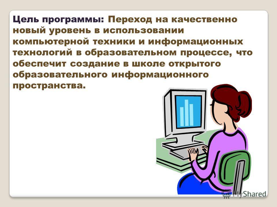 Цель программы: Переход на качественно новый уровень в использовании компьютерной техники и информационных технологий в образовательном процессе, что обеспечит создание в школе открытого образовательного информационного пространства.