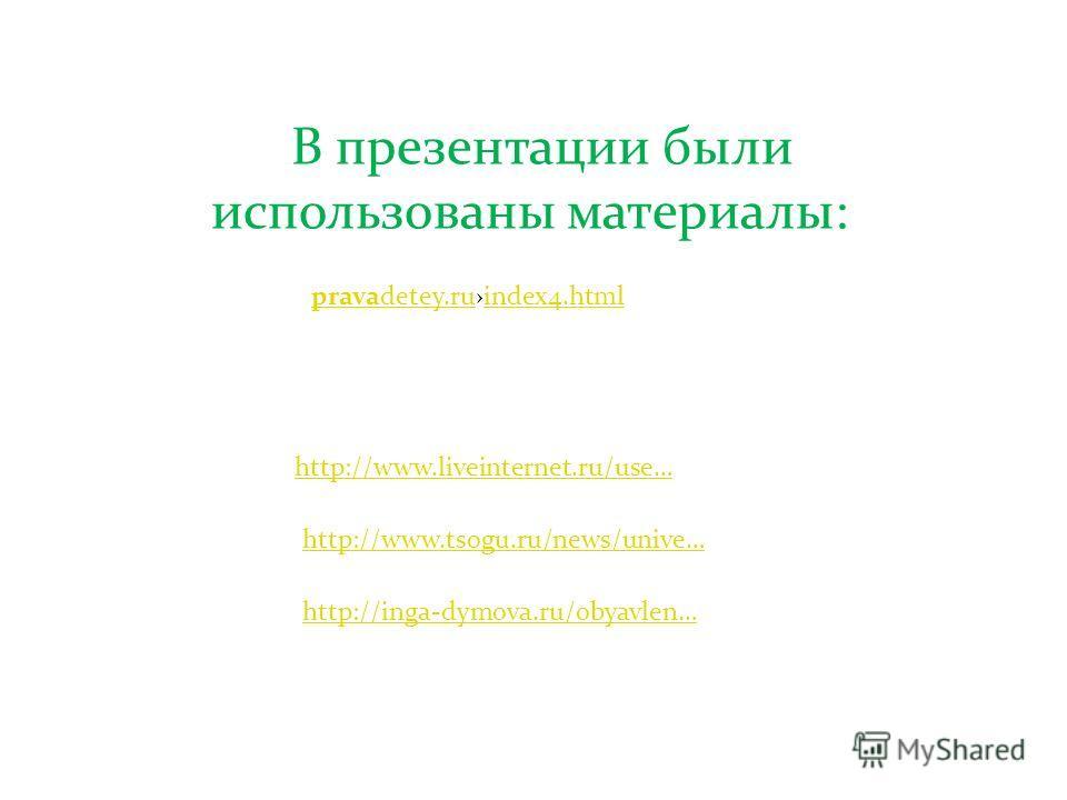 http://www.tsogu.ru/news/unive… В презентации были использованы материалы: http://www.liveinternet.ru/use… pravadetey.rupravadetey.ruindex4.htmlindex4.html http://inga-dymova.ru/obyavlen…