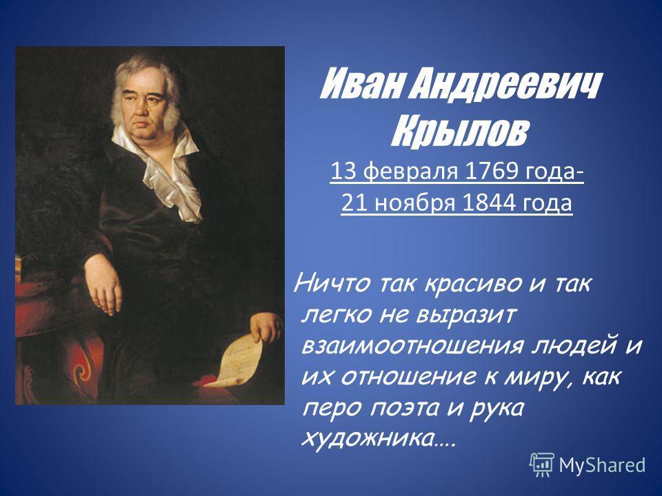 Иван Андреевич Крылов 13 февраля 1769 года- 21 ноября 1844 года Ничто так красиво и так легко не выразит взаимоотношения людей и их отношение к миру, как перо поэта и рука художника….