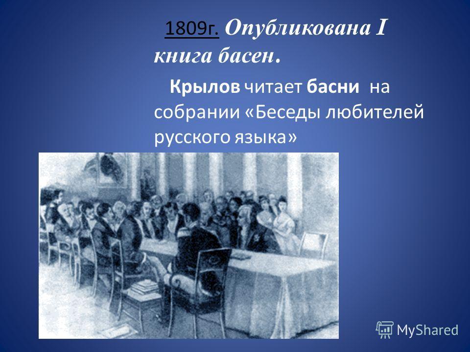 1809г. Опубликована I книга басен. Крылов читает басни на собрании «Беседы любителей русского языка»