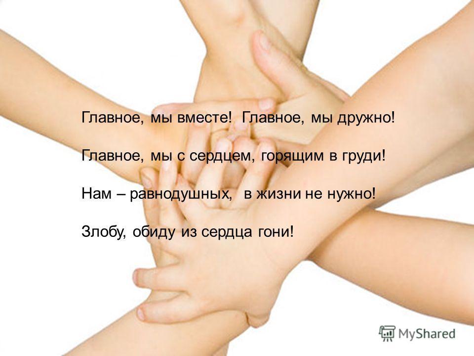 Главное, мы вместе! Главное, мы дружно! Главное, мы с сердцем, горящим в груди! Нам – равнодушных, в жизни не нужно! Злобу, обиду из сердца гони!