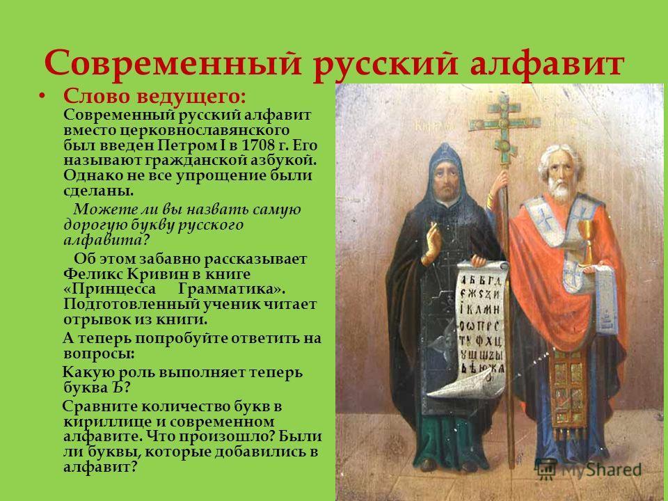 Современный русский алфавит Слово ведущего: Современный русский алфавит вместо церковнославянского был введен Петром I в 1708 г. Его называют гражданской азбукой. Однако не все упрощение были сделаны. Можете ли вы назвать самую дорогую букву русского
