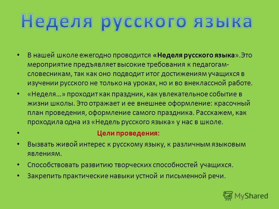 В нашей школе ежегодно проводится «Неделя русского языка».Это мероприятие предъявляет высокие требования к педагогам- словесникам, так как оно подводит итог достижениям учащихся в изучении русского не только на уроках, но и во внеклассной работе. «Не