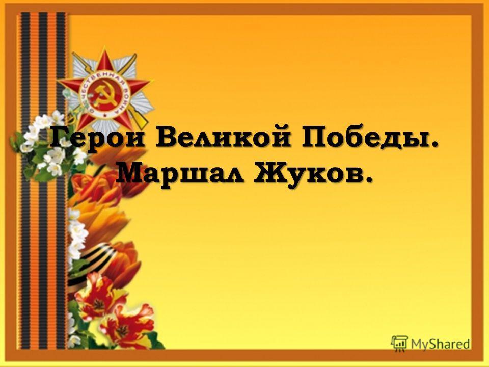 Герои Великой Победы. Маршал Жуков.