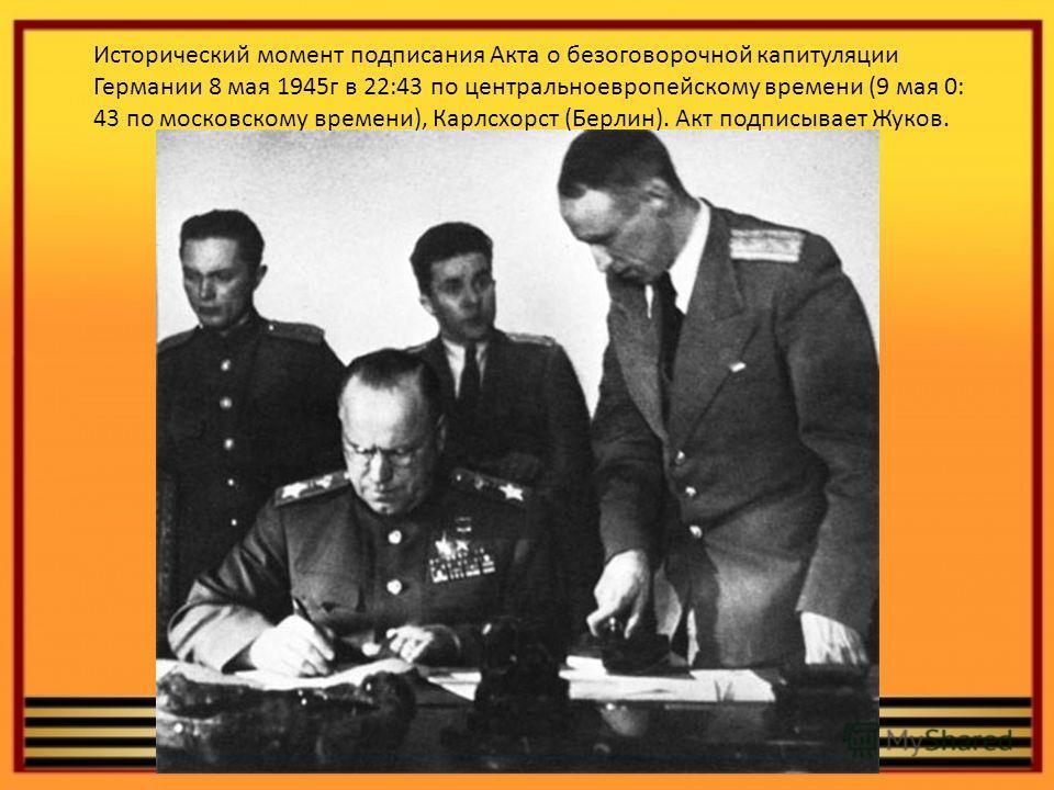 Исторический момент подписания Акта о безоговорочной капитуляции Германии 8 мая 1945г в 22:43 по центральноевропейскому времени (9 мая 0: 43 по московскому времени), Карлсхорст (Берлин). Акт подписывает Жуков.