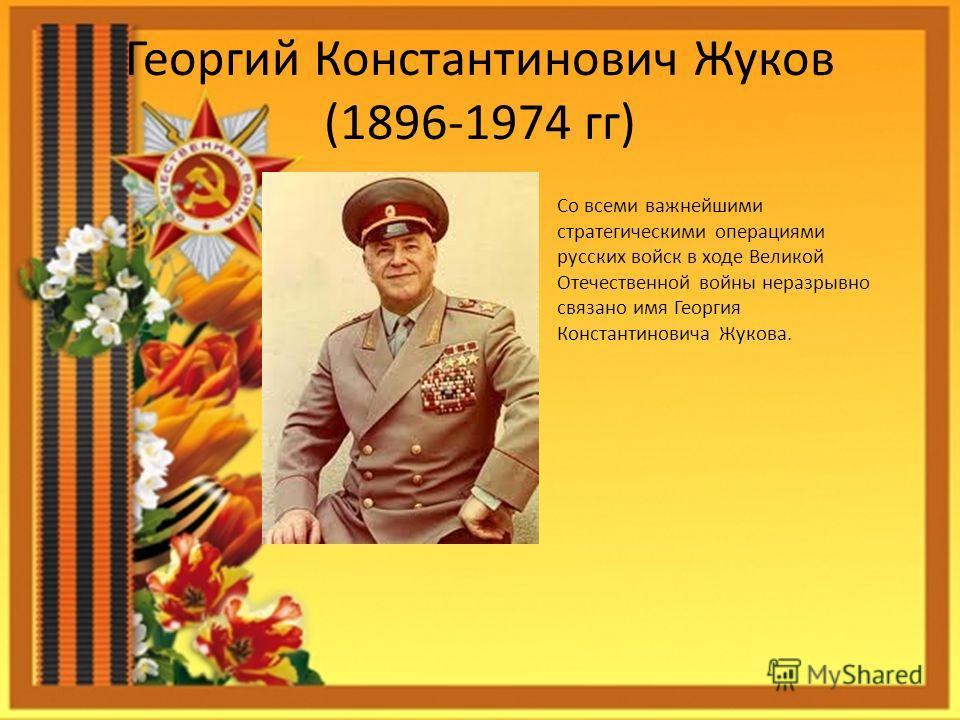 Георгий Константинович Жуков (1896-1974 гг) Со всеми важнейшими стратегическими операциями русских войск в ходе Великой Отечественной войны неразрывно связано имя Георгия Константиновича Жукова.