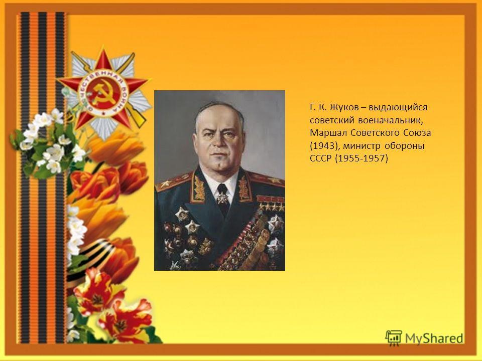 Г. К. Жуков – выдающийся советский военачальник, Маршал Советского Союза (1943), министр обороны СССР (1955-1957)