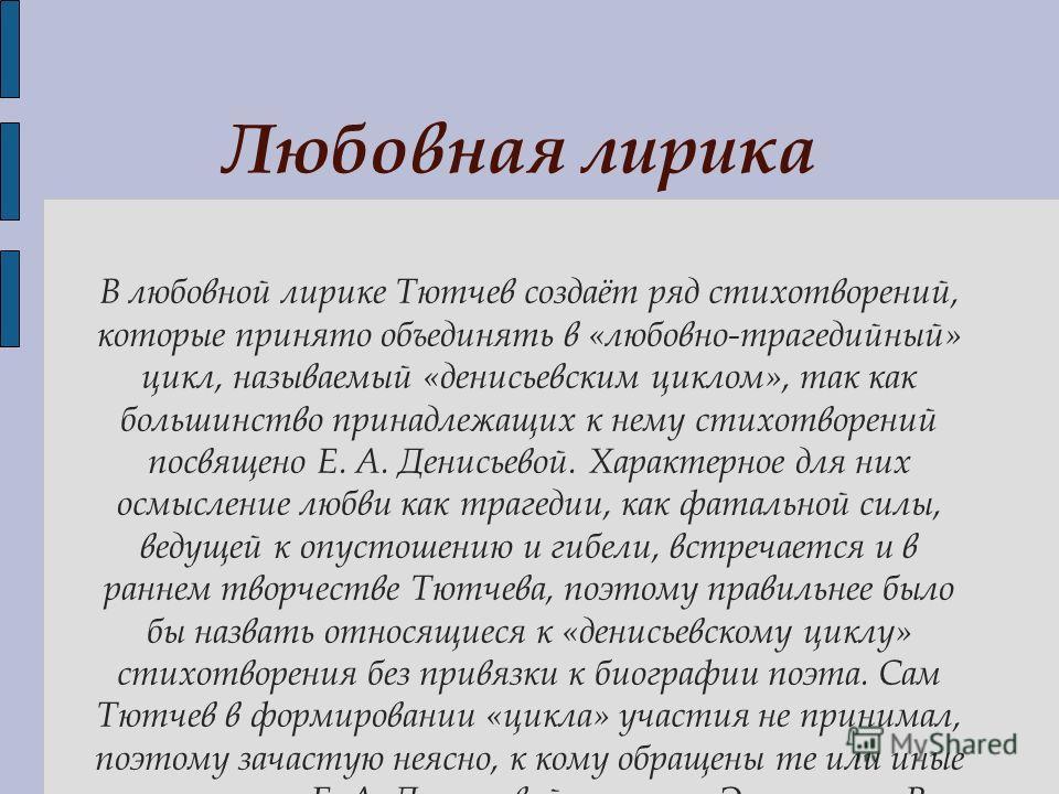 В любовной лирике Тютчев создаёт ряд стихотворений, которые принято объединять в «любовно-трагедийный» цикл, называемый «денисьевским циклом», так как большинство принадлежащих к нему стихотворений посвящено Е. А. Денисьевой. Характерное для них осмы