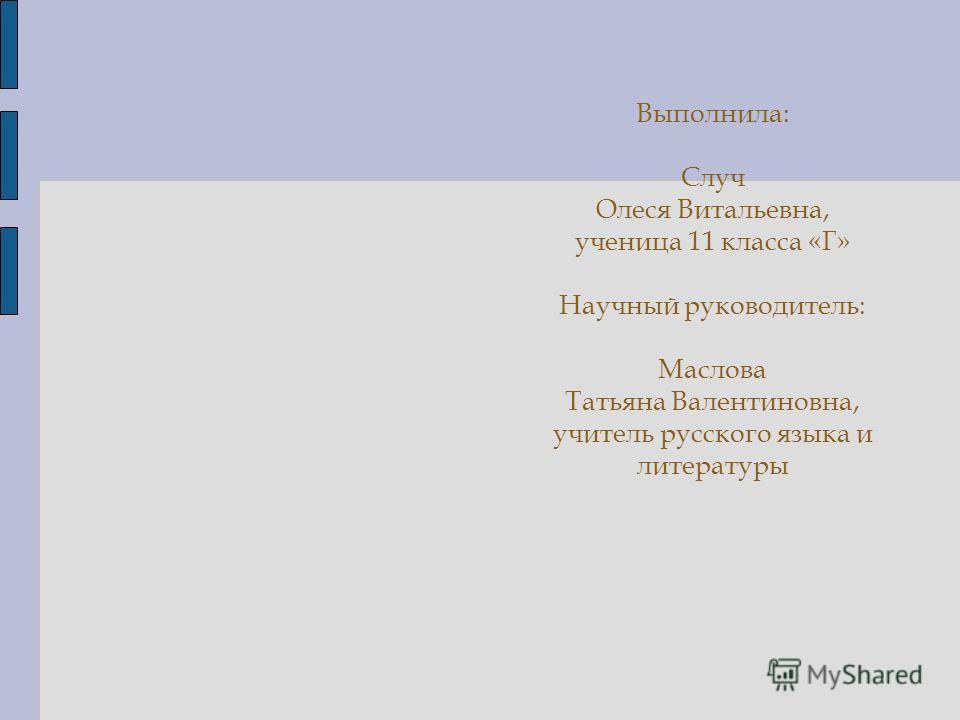 Выполнила: Случ Олеся Витальевна, ученица 11 класса «Г» Научный руководитель: Маслова Татьяна Валентиновна, учитель русского языка и литературы