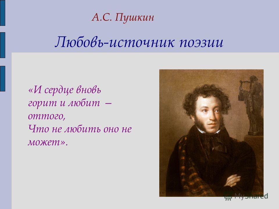 Любовь-источник поэзии А.С. Пушкин «И сердце вновь горит и любит оттого, Что не любить оно не может».