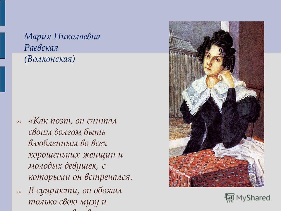 Мария Николаевна Раевская (Волконская) «Как поэт, он считал своим долгом быть влюбленным во всех хорошеньких женщин и молодых девушек, с которыми он встречался. В сущности, он обожал только свою музу и поэтизировал все, что видел».